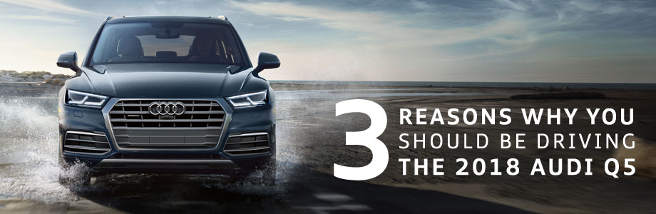 3 Reasons Why You Should Be Driving The 2018 Audi Q5