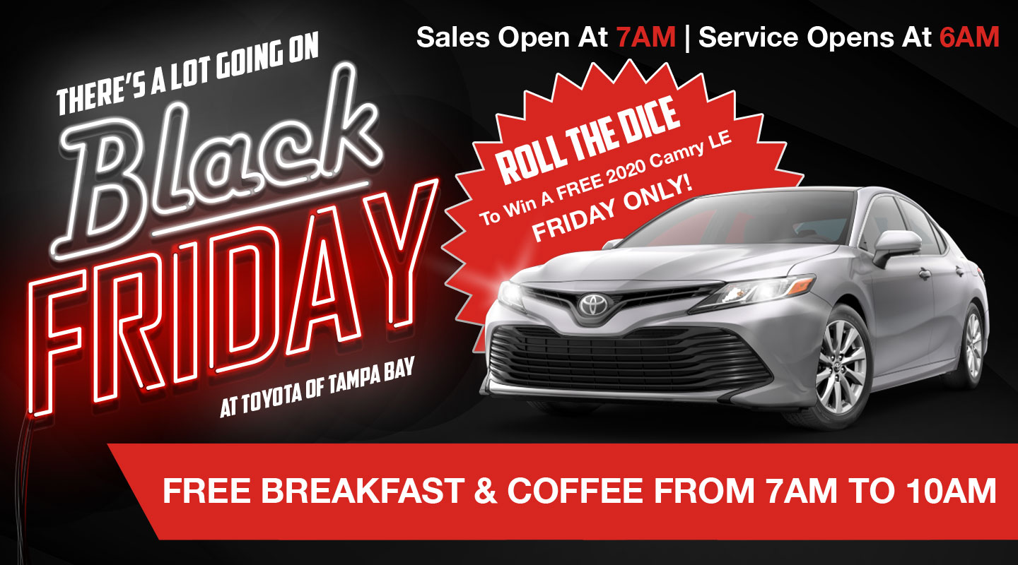There's a lot going on Black Friday At Toyota of Tampa Bay. | Roll the dice to win a free 2020 Camry LE Friday Only! | Free breakgast & coffee from 7AM to 10AM | Sales Open at 7AM Service Opens at 6AM